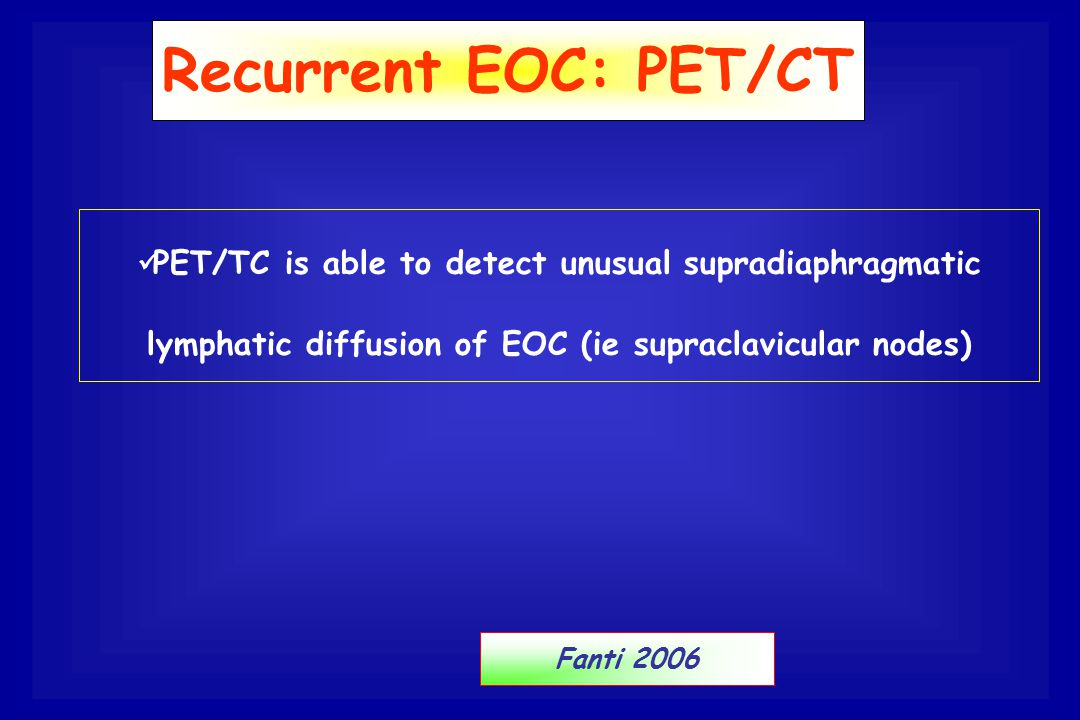 Recurrent EOC: PET/CT PET/TC is able to detect unusual supradiaphragmatic lymphatic diffusion of EOC (ie supraclavicular nodes)