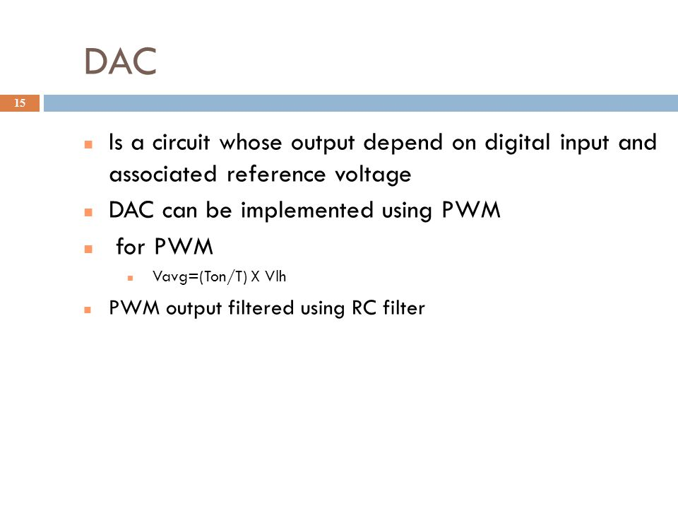 DAC Is a circuit whose output depend on digital input and associated reference voltage. DAC can be implemented using PWM.
