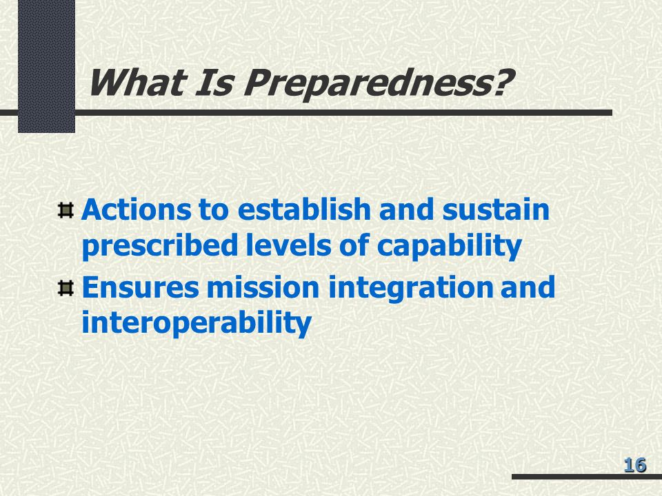 What Is Preparedness Actions to establish and sustain prescribed levels of capability. Ensures mission integration and interoperability.