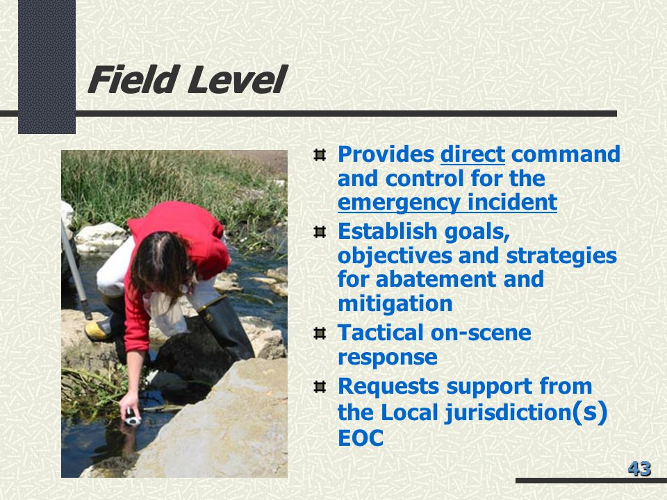 Field Level Provides direct command and control for the emergency incident. Establish goals, objectives and strategies for abatement and mitigation.