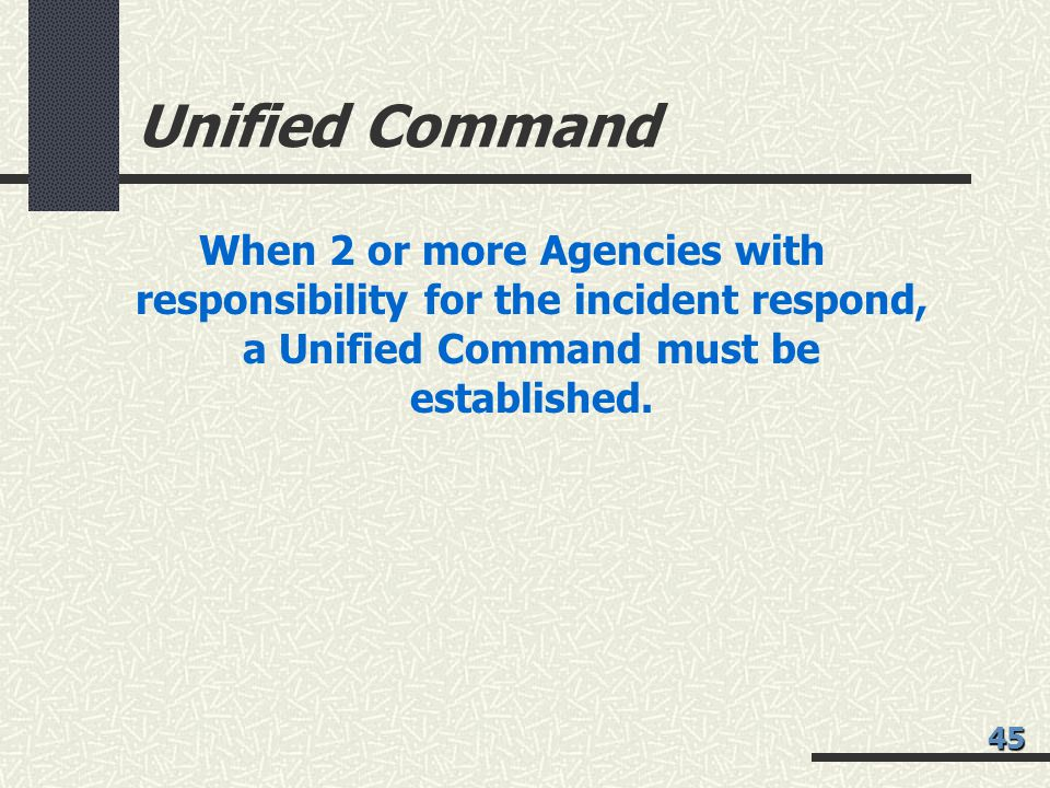 Unified Command When 2 or more Agencies with responsibility for the incident respond, a Unified Command must be established.