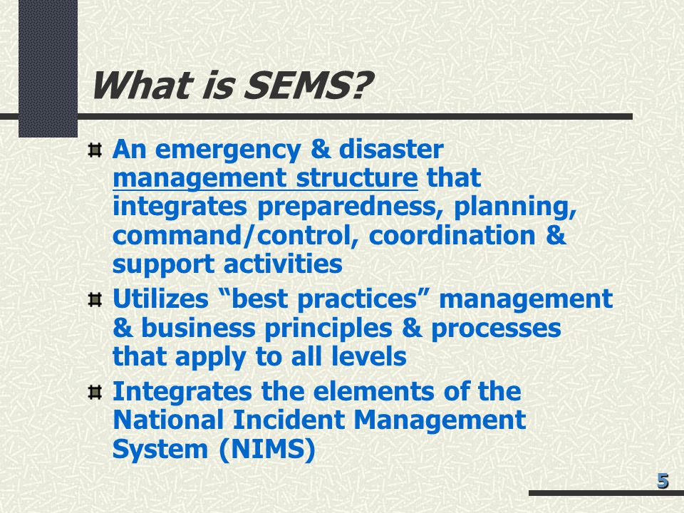 What is SEMS An emergency & disaster management structure that integrates preparedness, planning, command/control, coordination & support activities.