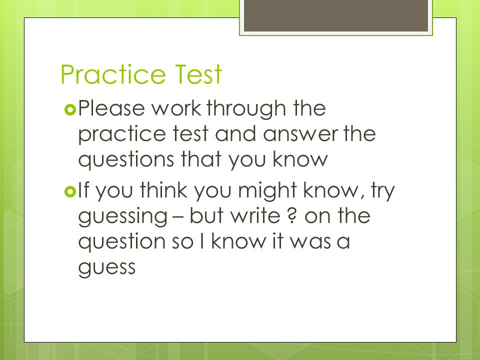 Practice Test Please work through the practice test and answer the questions that you know.