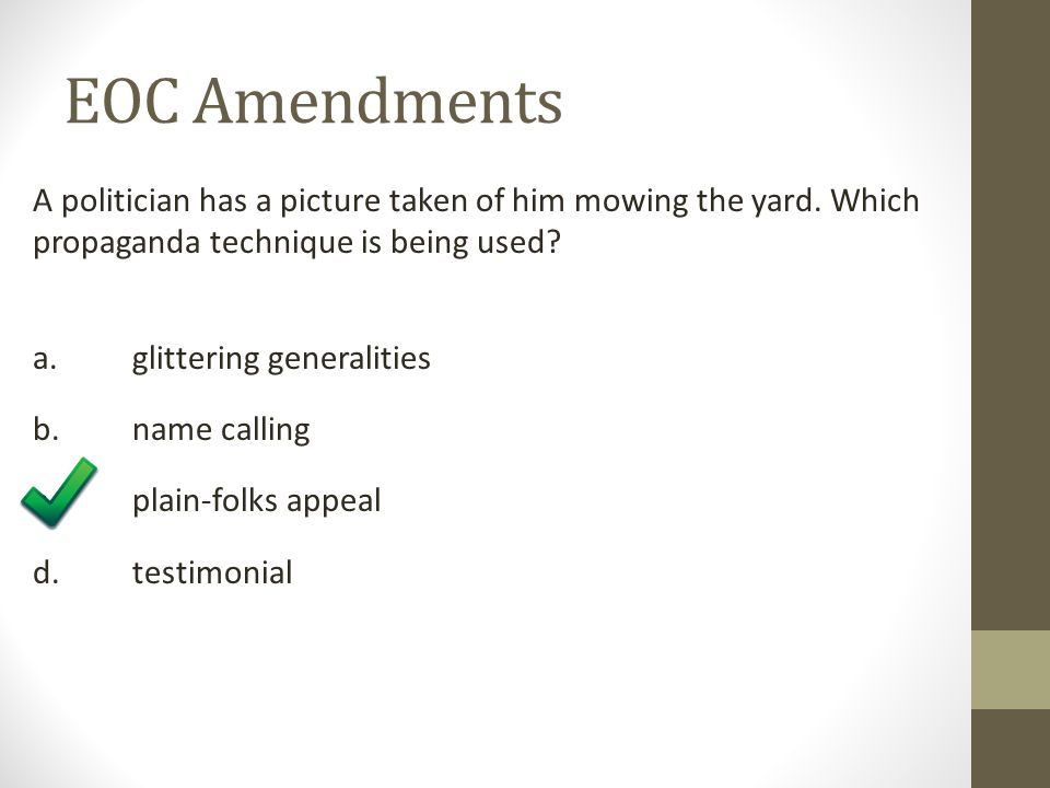 EOC Amendments A politician has a picture taken of him mowing the yard. Which propaganda technique is being used