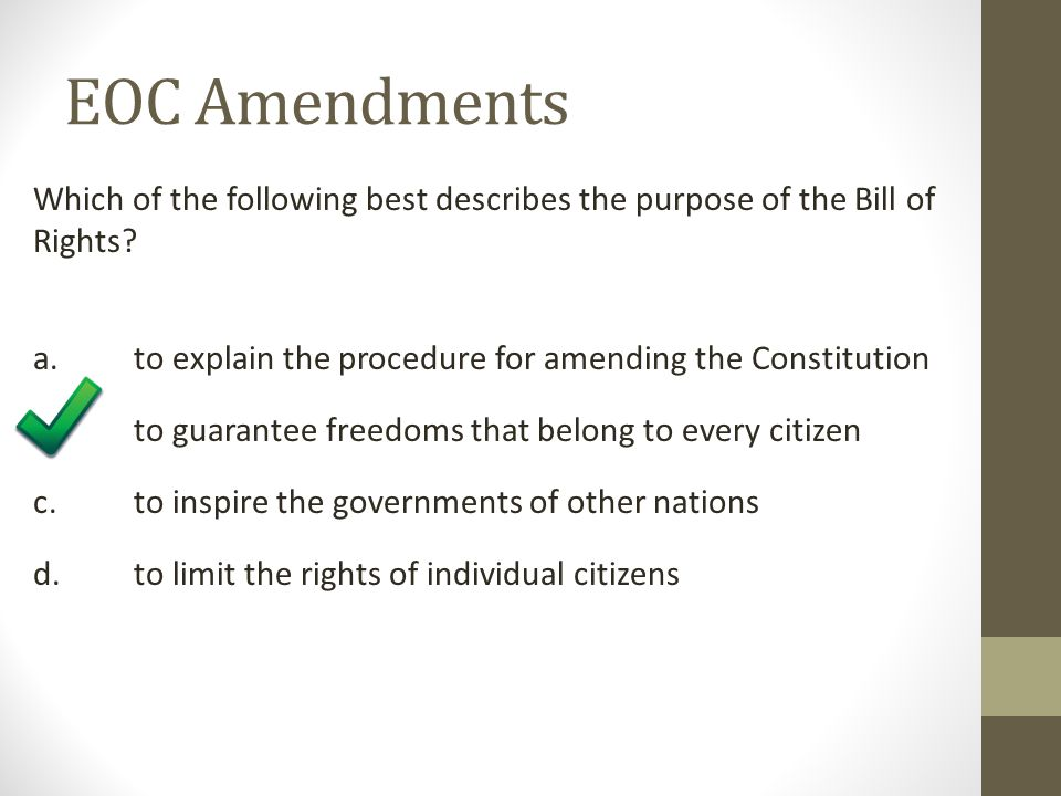 EOC Amendments Which of the following best describes the purpose of the Bill of Rights a. to explain the procedure for amending the Constitution.