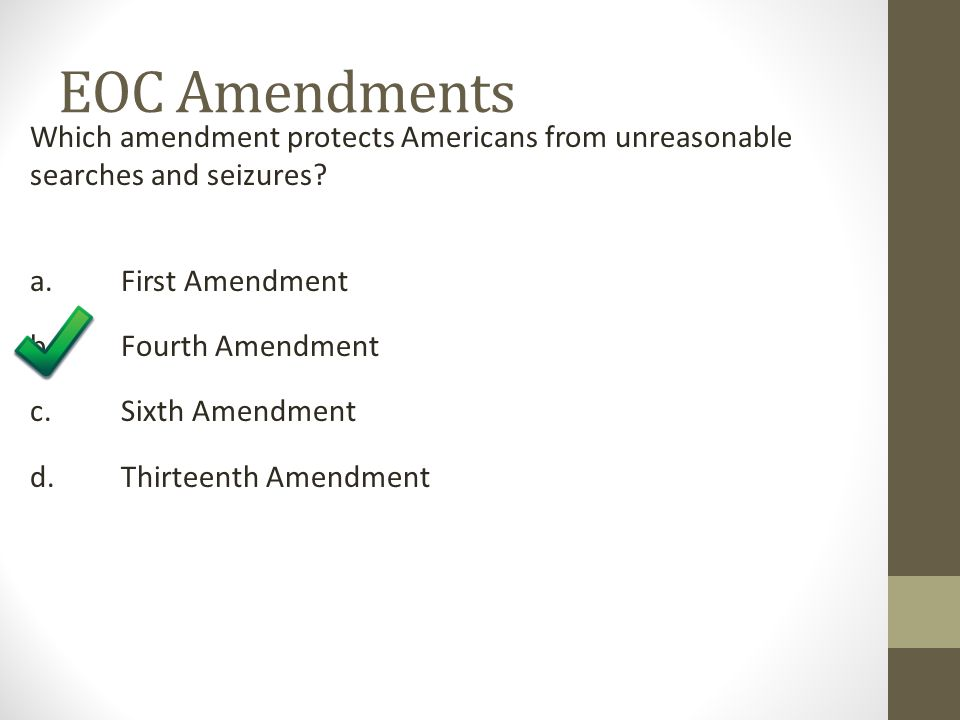 EOC Amendments Which amendment protects Americans from unreasonable searches and seizures a. First Amendment.
