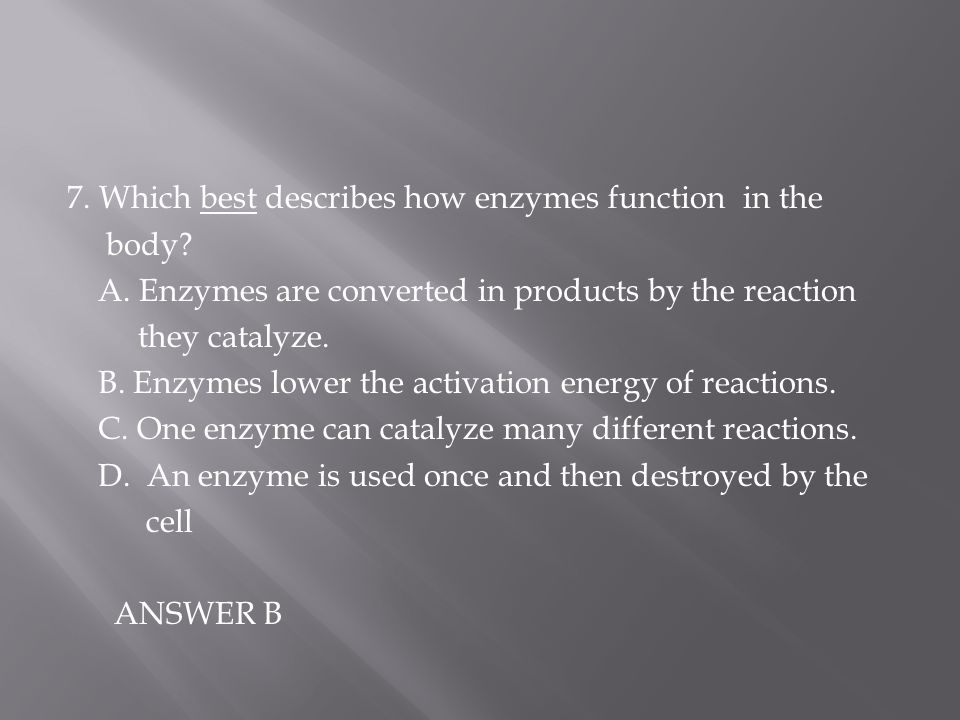 7. Which best describes how enzymes function in the