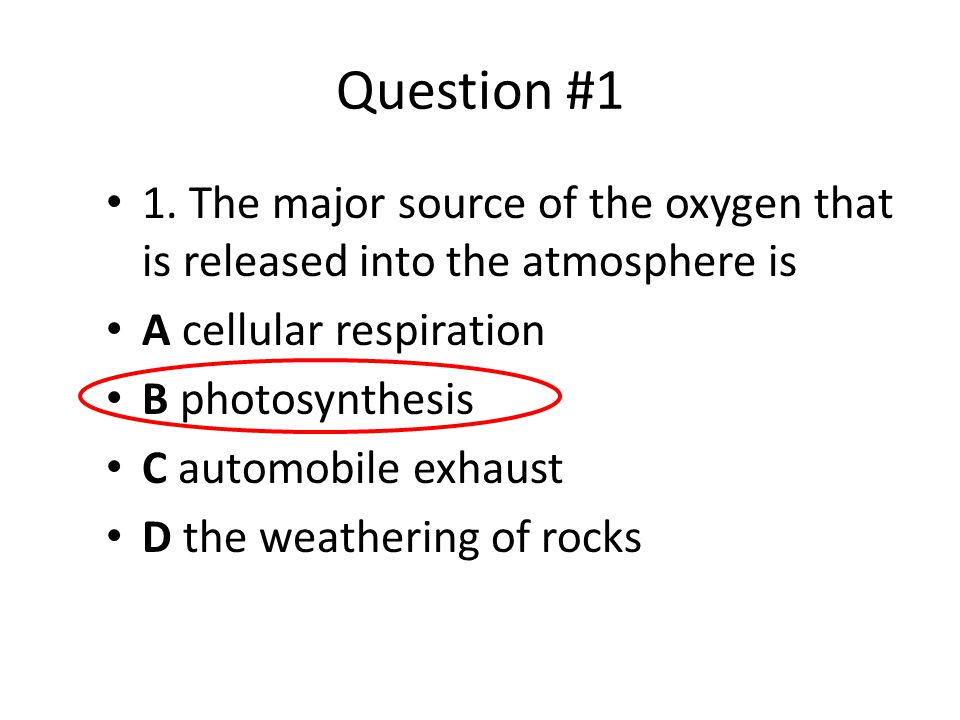 Question #1 1. The major source of the oxygen that is released into the atmosphere is. A cellular respiration.