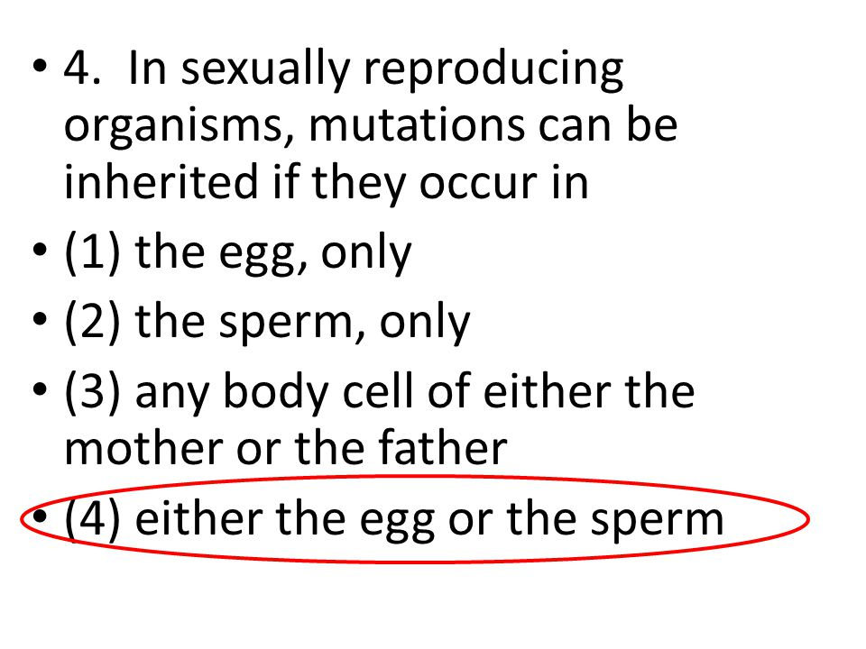 4. In sexually reproducing organisms, mutations can be inherited if they occur in