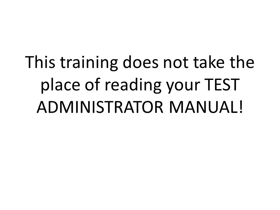 This training does not take the place of reading your TEST ADMINISTRATOR MANUAL!