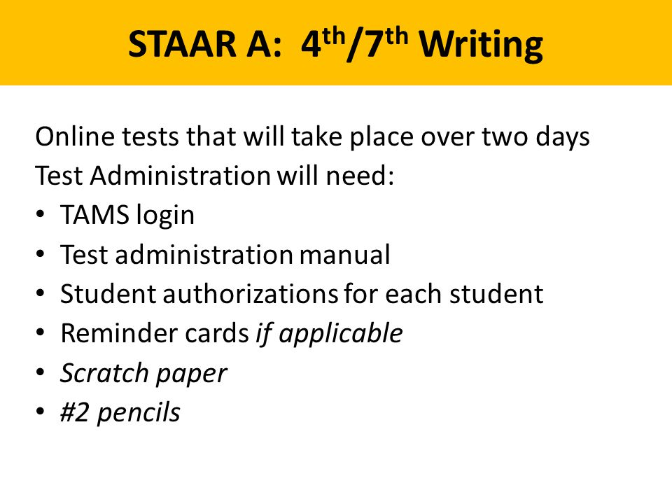 STAAR A: 4th/7th Writing Online tests that will take place over two days. Test Administration will need: