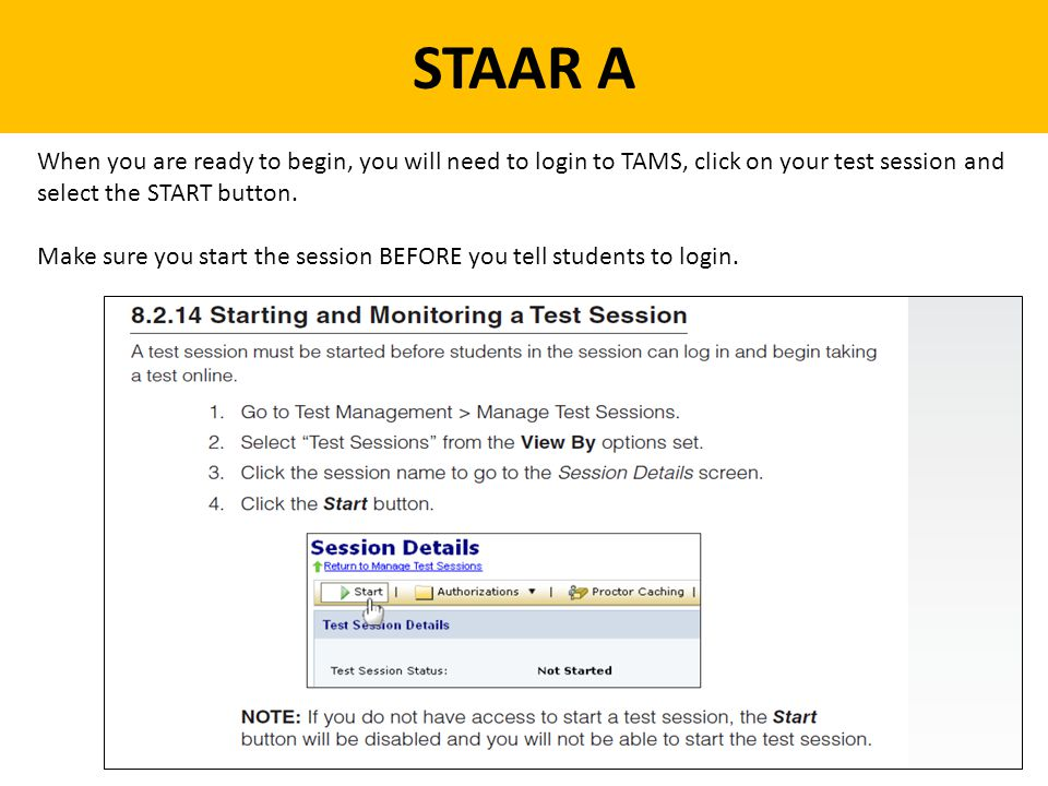 STAAR A When you are ready to begin, you will need to login to TAMS, click on your test session and select the START button.