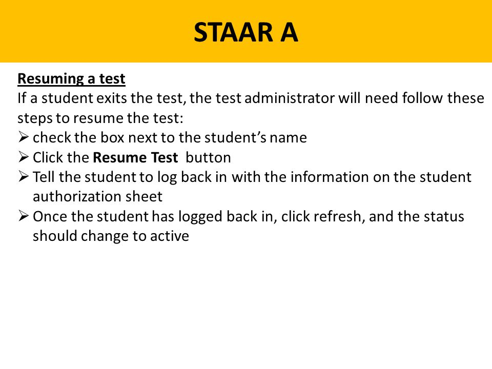 STAAR A Resuming a test. If a student exits the test, the test administrator will need follow these steps to resume the test: