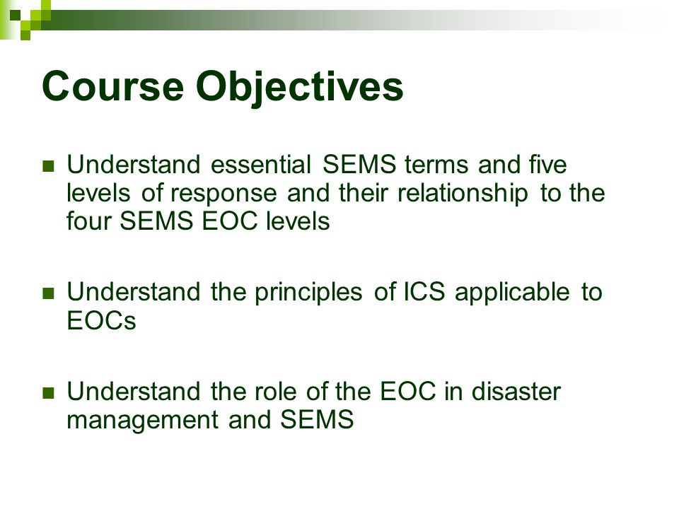 Course Objectives Understand essential SEMS terms and five levels of response and their relationship to the four SEMS EOC levels.
