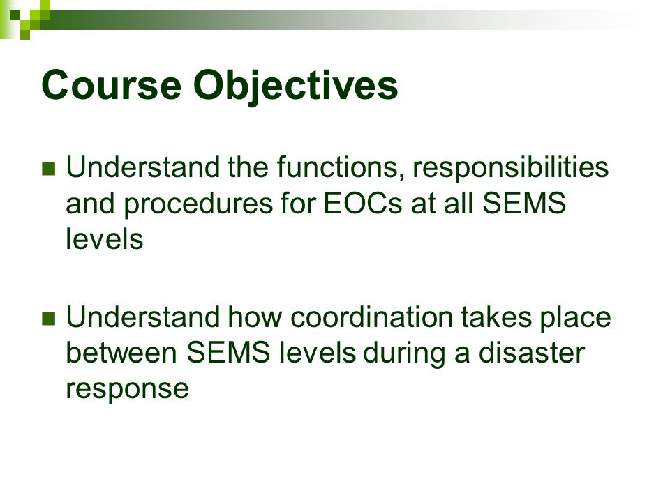 Course Objectives Understand the functions, responsibilities and procedures for EOCs at all SEMS levels.