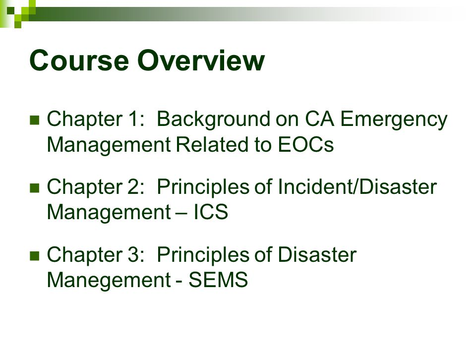 Course Overview Chapter 1: Background on CA Emergency Management Related to EOCs. Chapter 2: Principles of Incident/Disaster Management – ICS.