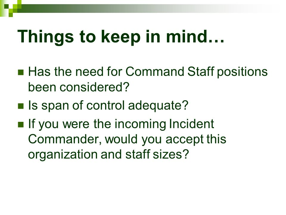 Things to keep in mind… Has the need for Command Staff positions been considered Is span of control adequate