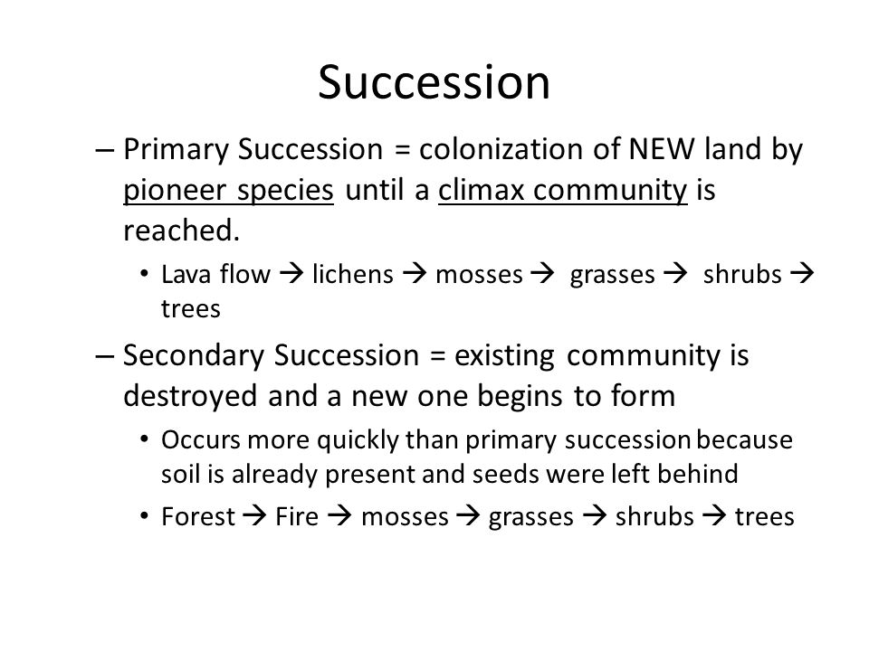 Succession Primary Succession = colonization of NEW land by pioneer species until a climax community is reached.