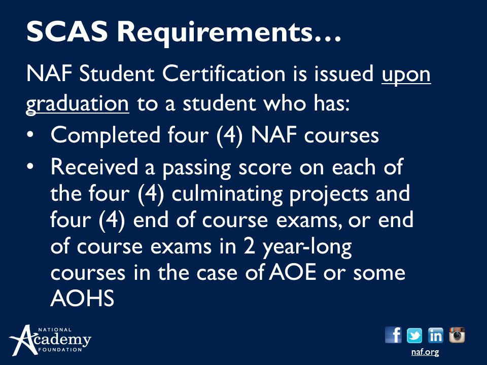 SCAS Requirements… NAF Student Certification is issued upon graduation to a student who has: Completed four (4) NAF courses.