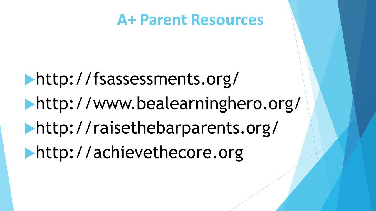 A+ Parent Resources http://fsassessments.org/ http://www.bealearninghero.org/ http://raisethebarparents.org/