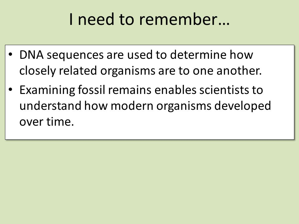 I need to remember… DNA sequences are used to determine how closely related organisms are to one another.