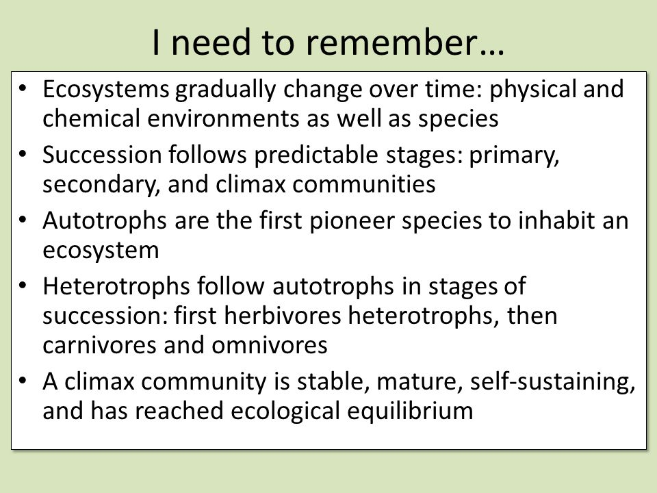I need to remember… Ecosystems gradually change over time: physical and chemical environments as well as species.
