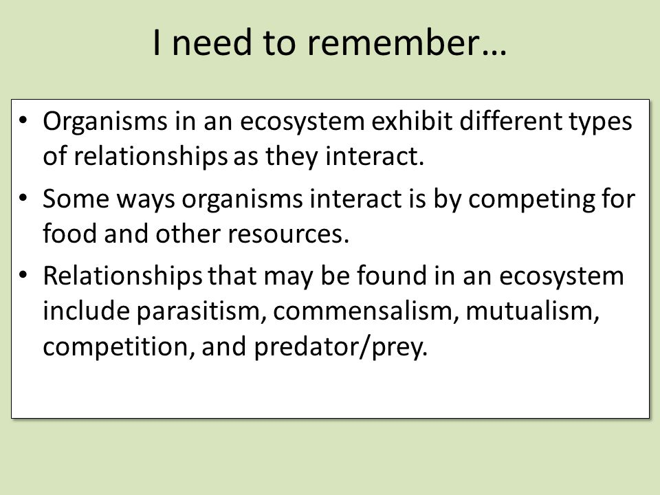 I need to remember… Organisms in an ecosystem exhibit different types of relationships as they interact.