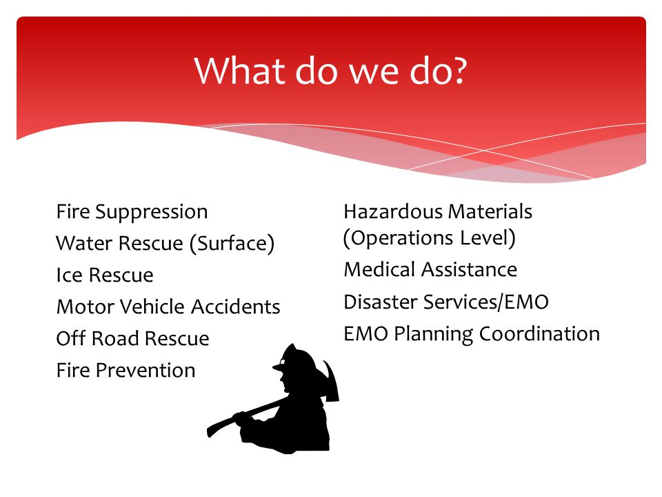 What do we do Fire Suppression Water Rescue (Surface) Ice Rescue