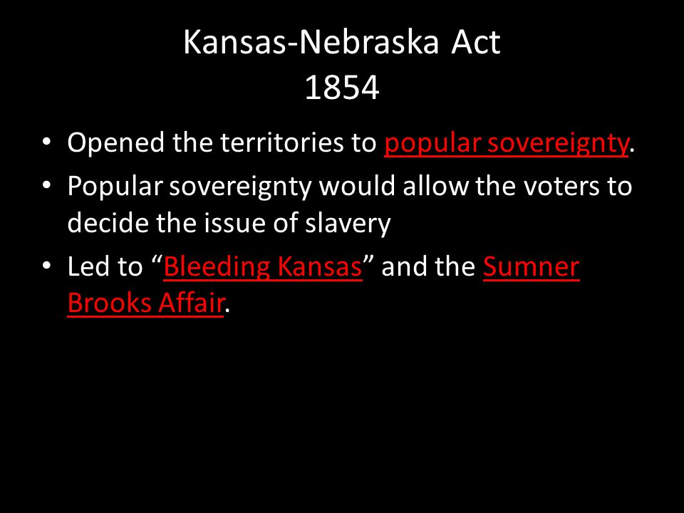 Kansas-Nebraska Act 1854 Opened the territories to popular sovereignty. Popular sovereignty would allow the voters to decide the issue of slavery.