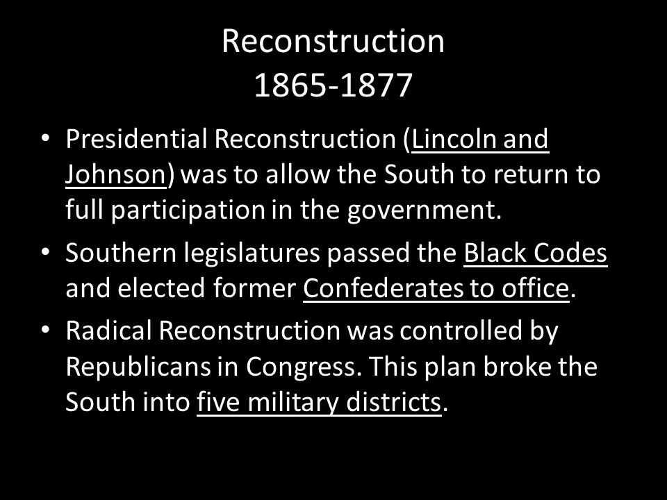 Reconstruction 1865-1877 Presidential Reconstruction (Lincoln and Johnson) was to allow the South to return to full participation in the government.