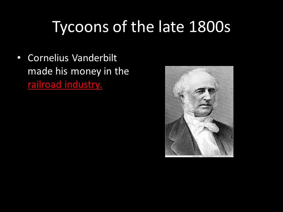 Tycoons of the late 1800s Cornelius Vanderbilt made his money in the railroad industry.