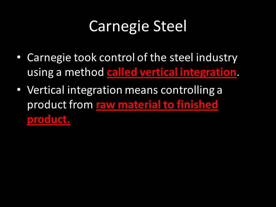 Carnegie Steel Carnegie took control of the steel industry using a method called vertical integration.