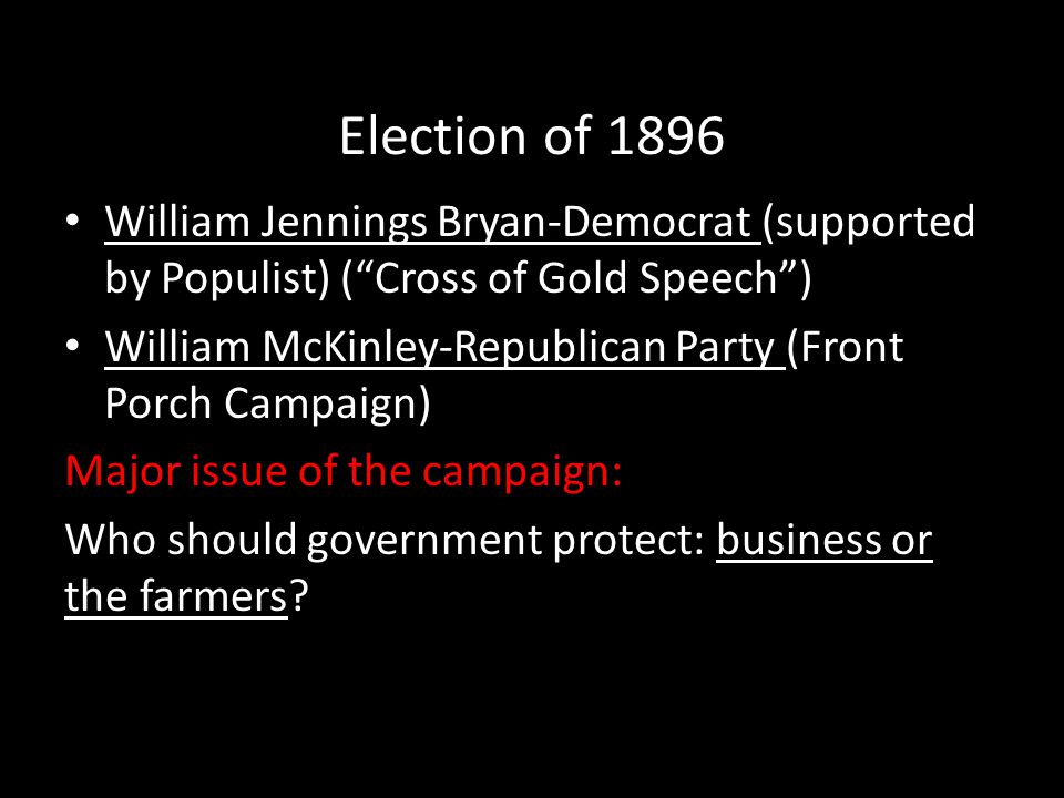 Election of 1896 William Jennings Bryan-Democrat (supported by Populist) ( Cross of Gold Speech )