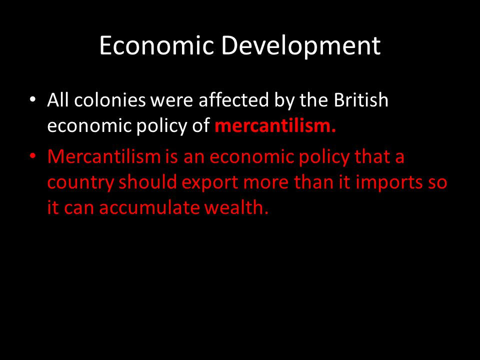 Economic Development All colonies were affected by the British economic policy of mercantilism.
