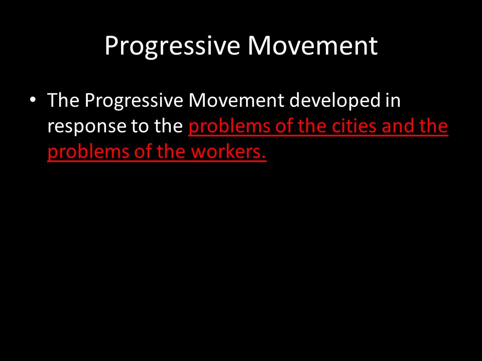 Progressive Movement The Progressive Movement developed in response to the problems of the cities and the problems of the workers.