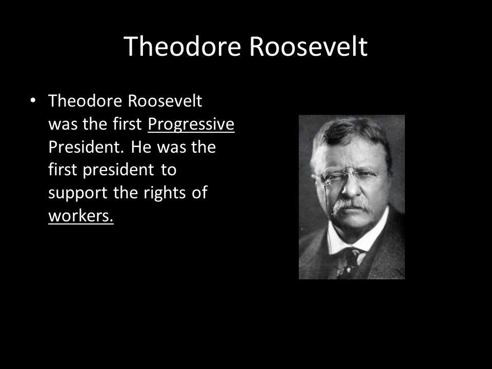 Theodore Roosevelt Theodore Roosevelt was the first Progressive President.