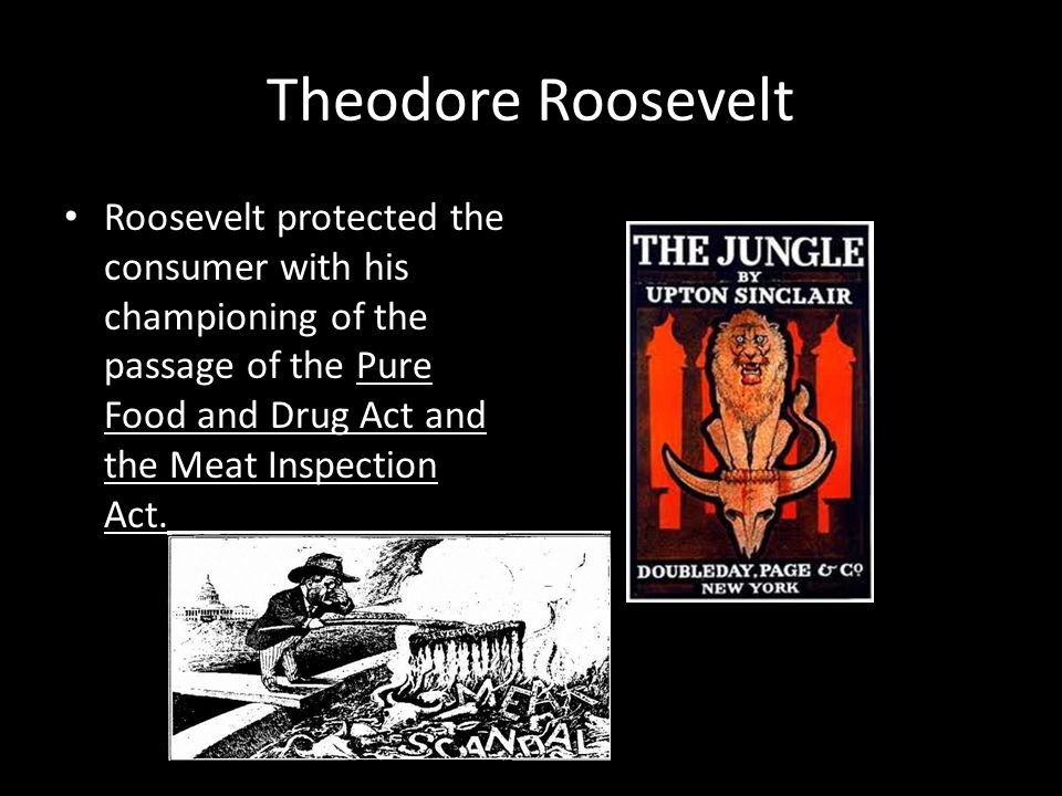Theodore Roosevelt Roosevelt protected the consumer with his championing of the passage of the Pure Food and Drug Act and the Meat Inspection Act.