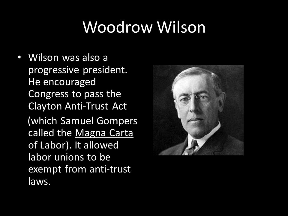 Woodrow Wilson Wilson was also a progressive president. He encouraged Congress to pass the Clayton Anti-Trust Act.