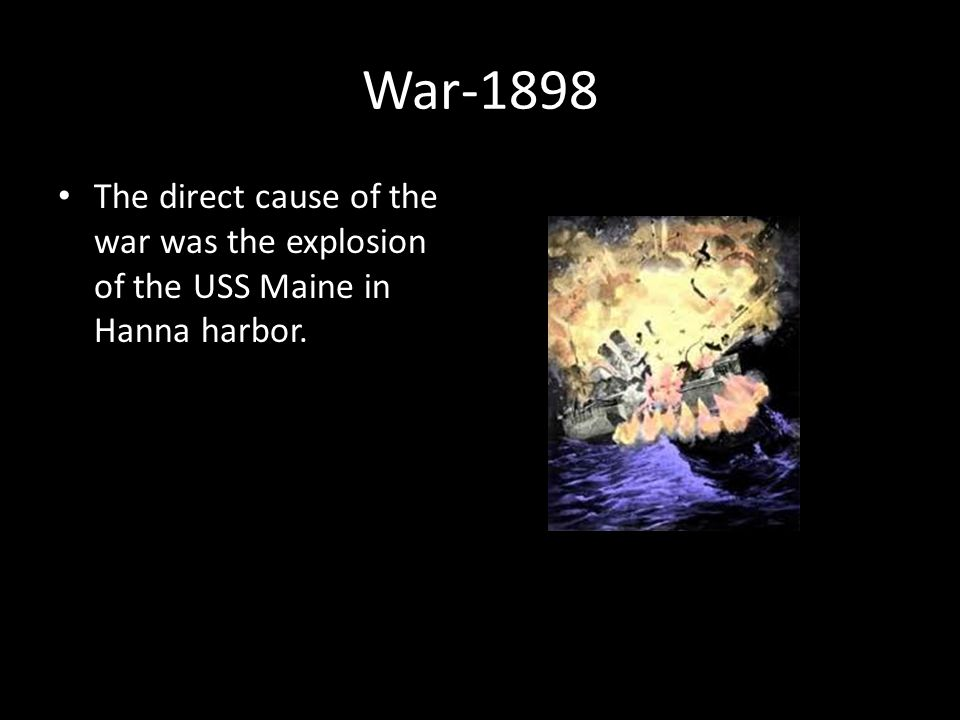 War-1898 The direct cause of the war was the explosion of the USS Maine in Hanna harbor.