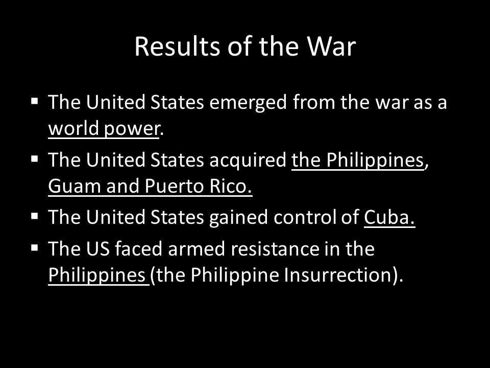 Results of the War The United States emerged from the war as a world power. The United States acquired the Philippines, Guam and Puerto Rico.