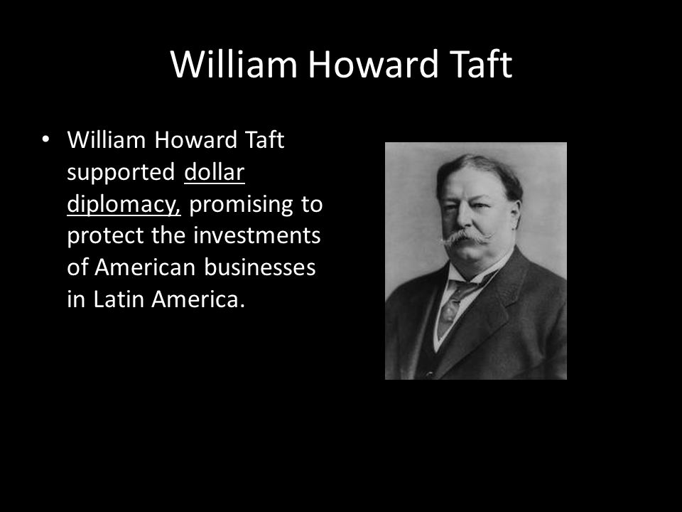 William Howard Taft William Howard Taft supported dollar diplomacy, promising to protect the investments of American businesses in Latin America.