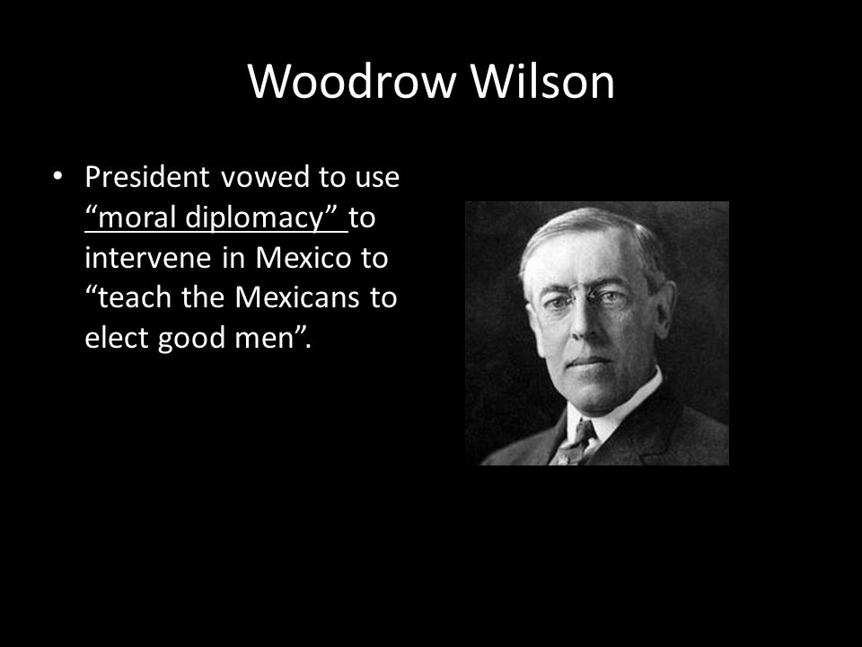 Woodrow Wilson President vowed to use moral diplomacy to intervene in Mexico to teach the Mexicans to elect good men .