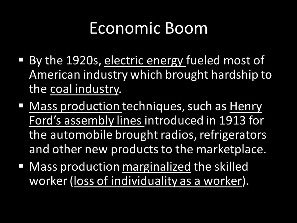 Economic Boom By the 1920s, electric energy fueled most of American industry which brought hardship to the coal industry.
