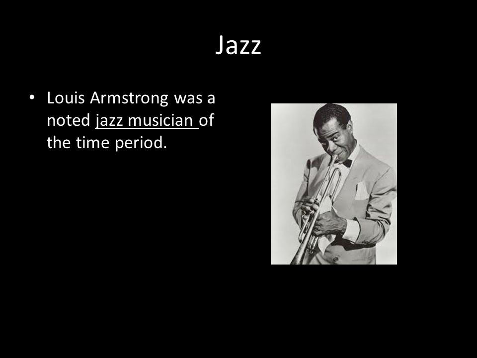 Jazz Louis Armstrong was a noted jazz musician of the time period.