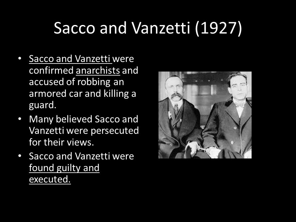 Sacco and Vanzetti (1927) Sacco and Vanzetti were confirmed anarchists and accused of robbing an armored car and killing a guard.