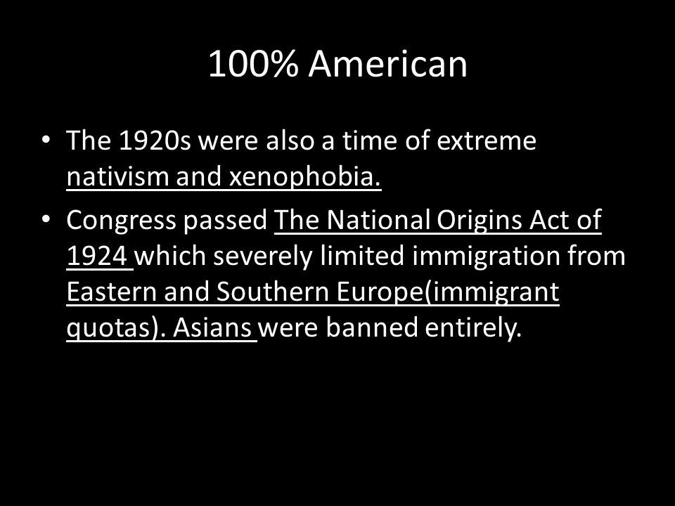 100% American The 1920s were also a time of extreme nativism and xenophobia.