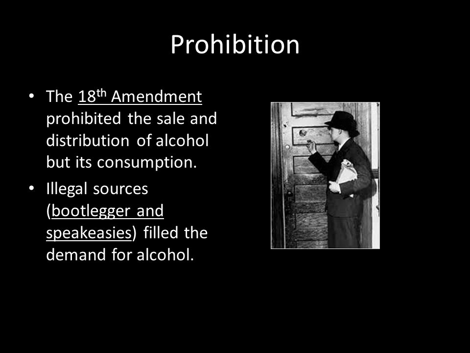 Prohibition The 18th Amendment prohibited the sale and distribution of alcohol but its consumption.