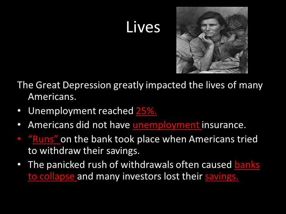 Lives The Great Depression greatly impacted the lives of many Americans. Unemployment reached 25%.