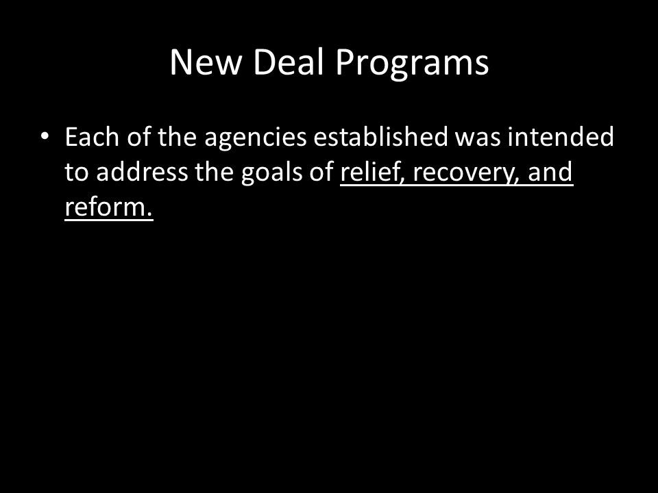 New Deal Programs Each of the agencies established was intended to address the goals of relief, recovery, and reform.