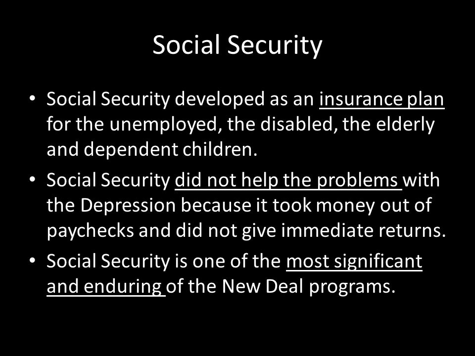 Social Security Social Security developed as an insurance plan for the unemployed, the disabled, the elderly and dependent children.